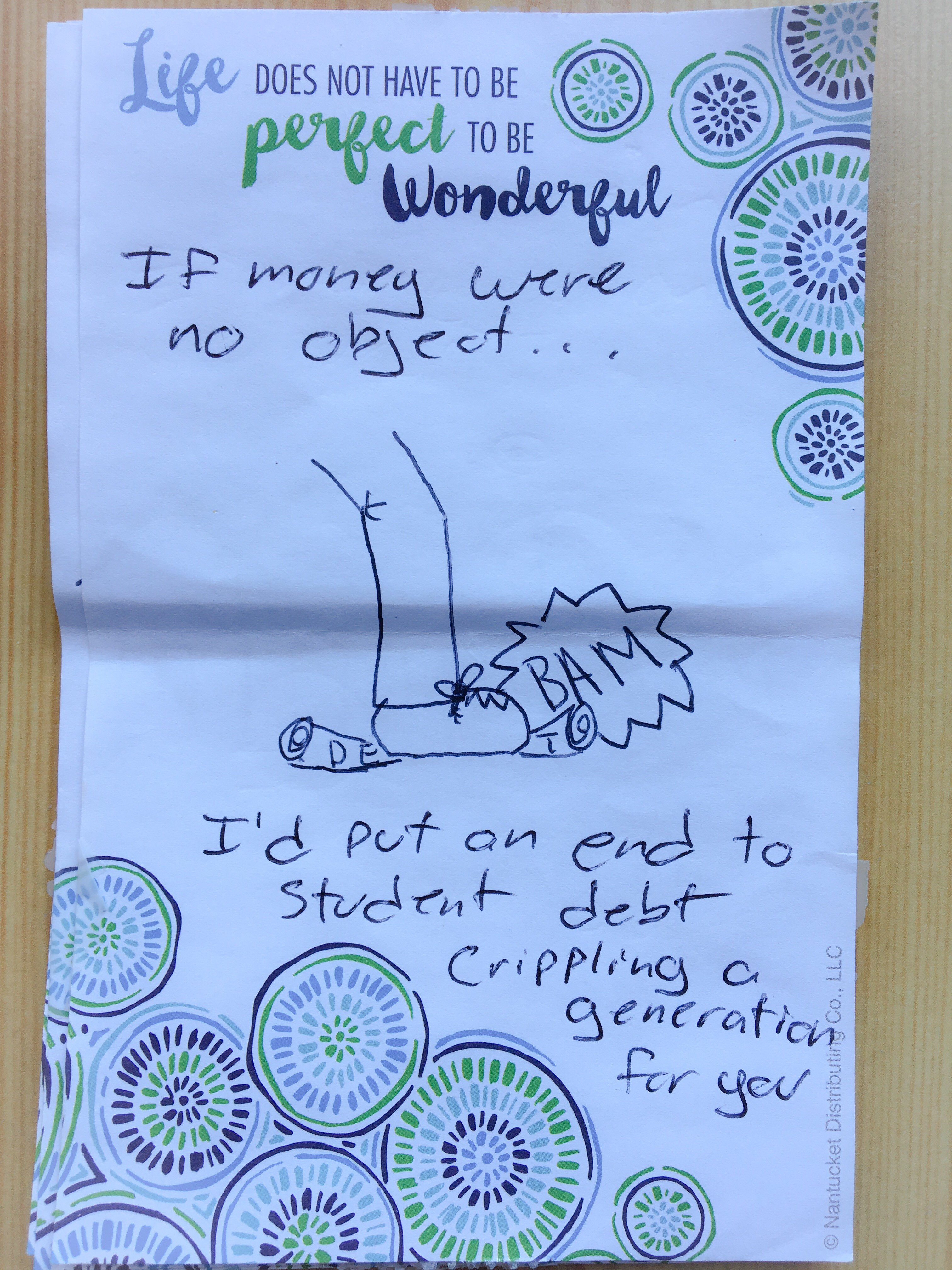 If money were no object, I'd put an end to student debt crippling a generation for you.
